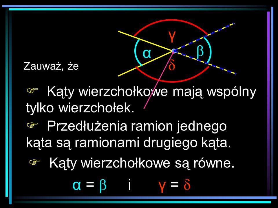 α β δ γ α = β i Kąty wierzchołkowe mają wspólny tylko wierzchołek.