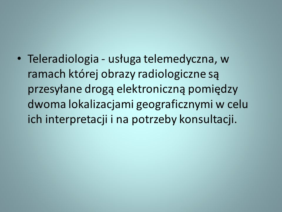 Teleradiologia - usługa telemedyczna, w ramach której obrazy radiologiczne są przesyłane drogą elektroniczną pomiędzy dwoma lokalizacjami geograficznymi w celu ich interpretacji i na potrzeby konsultacji.