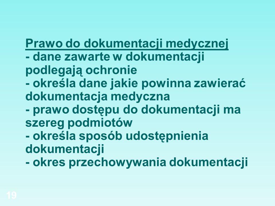 Prawo do dokumentacji medycznej - dane zawarte w dokumentacji podlegają ochronie - określa dane jakie powinna zawierać dokumentacja medyczna - prawo dostępu do dokumentacji ma szereg podmiotów - określa sposób udostępnienia dokumentacji - okres przechowywania dokumentacji