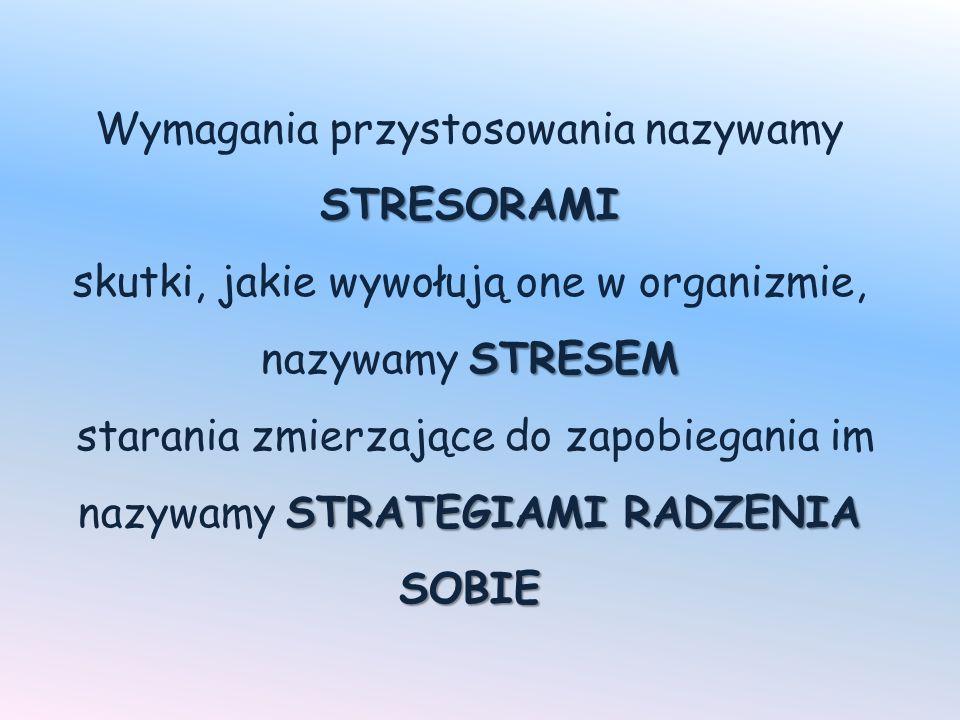 Wymagania przystosowania nazywamy STRESORAMI skutki, jakie wywołują one w organizmie, nazywamy STRESEM starania zmierzające do zapobiegania im nazywamy STRATEGIAMI RADZENIA SOBIE
