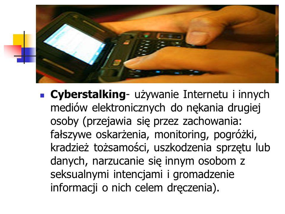 Cyberstalking- używanie Internetu i innych mediów elektronicznych do nękania drugiej osoby (przejawia się przez zachowania: fałszywe oskarżenia, monitoring, pogróżki, kradzież tożsamości, uszkodzenia sprzętu lub danych, narzucanie się innym osobom z seksualnymi intencjami i gromadzenie informacji o nich celem dręczenia).