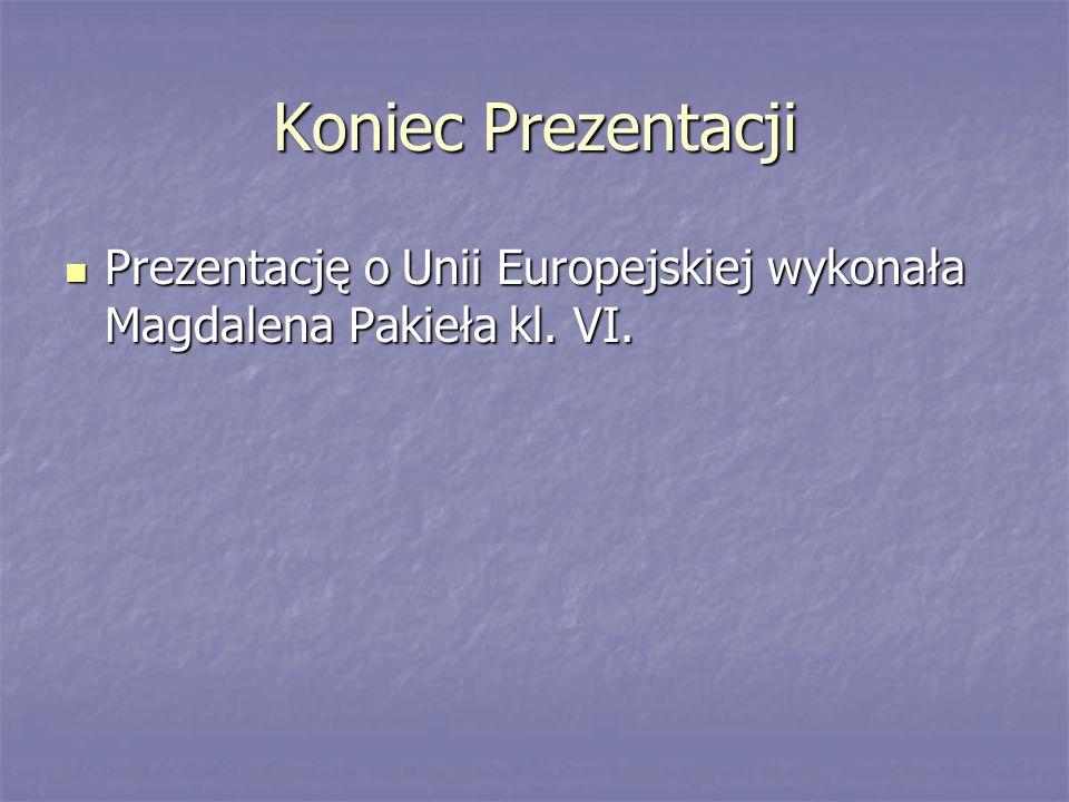 Koniec Prezentacji Prezentację o Unii Europejskiej wykonała Magdalena Pakieła kl. VI.