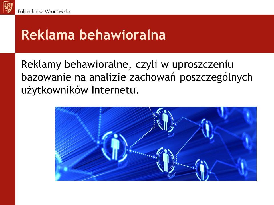 Reklama behawioralna Reklamy behawioralne, czyli w uproszczeniu bazowanie na analizie zachowań poszczególnych użytkowników Internetu.
