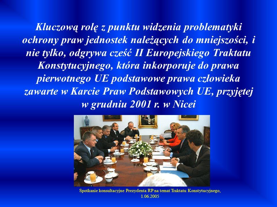 Kluczową rolę z punktu widzenia problematyki ochrony praw jednostek należących do mniejszości, i nie tylko, odgrywa cześć II Europejskiego Traktatu Konstytucyjnego, która inkorporuje do prawa pierwotnego UE podstawowe prawa człowieka zawarte w Karcie Praw Podstawowych UE, przyjętej w grudniu 2001 r. w Nicei