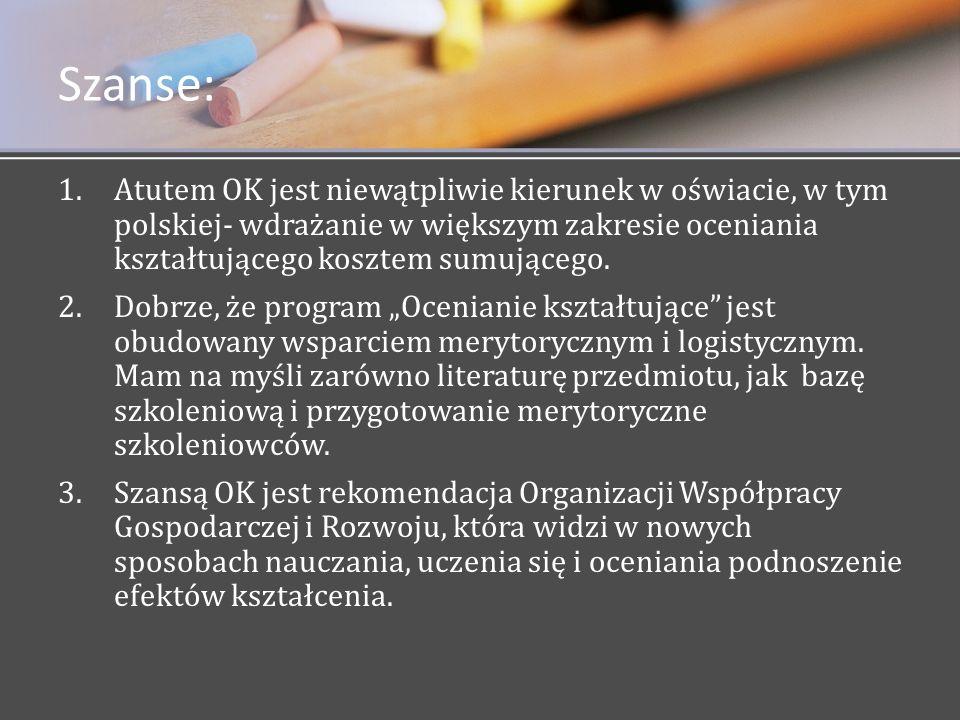 Szanse: Atutem OK jest niewątpliwie kierunek w oświacie, w tym polskiej- wdrażanie w większym zakresie oceniania kształtującego kosztem sumującego.