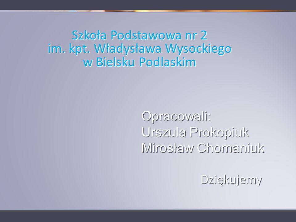 Opracowali: Urszula Prokopiuk Mirosław Chomaniuk Dziękujemy