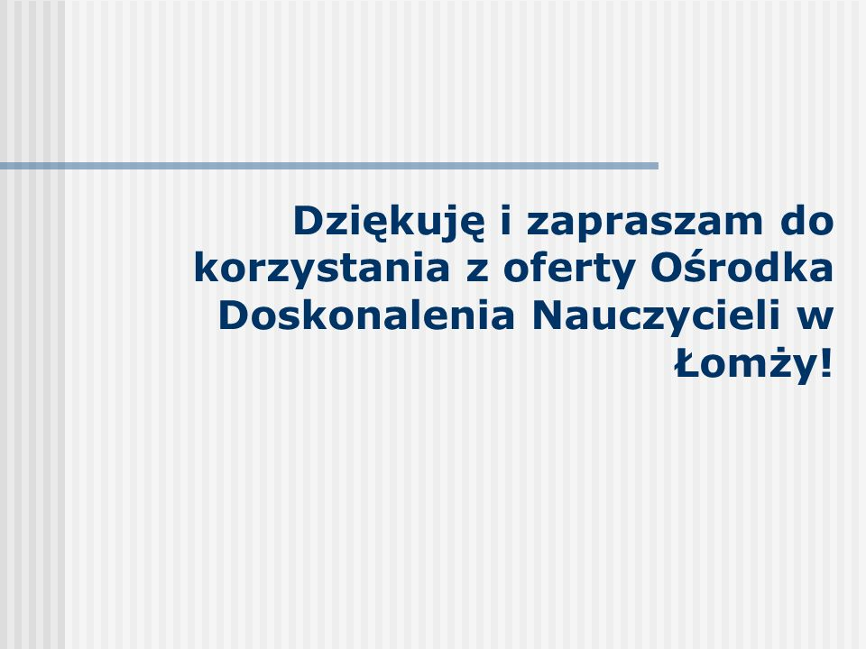 Dziękuję i zapraszam do korzystania z oferty Ośrodka Doskonalenia Nauczycieli w Łomży!