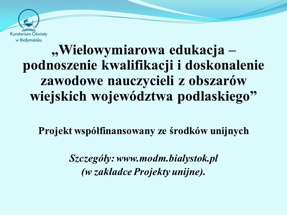 """""""Wielowymiarowa edukacja – podnoszenie kwalifikacji i doskonalenie zawodowe nauczycieli z obszarów wiejskich województwa podlaskiego"""