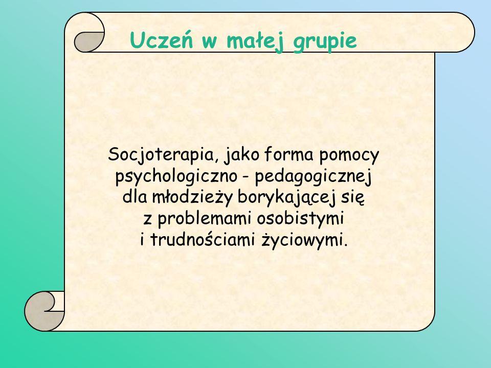 Uczeń w małej grupie Socjoterapia, jako forma pomocy psychologiczno - pedagogicznej. dla młodzieży borykającej się.
