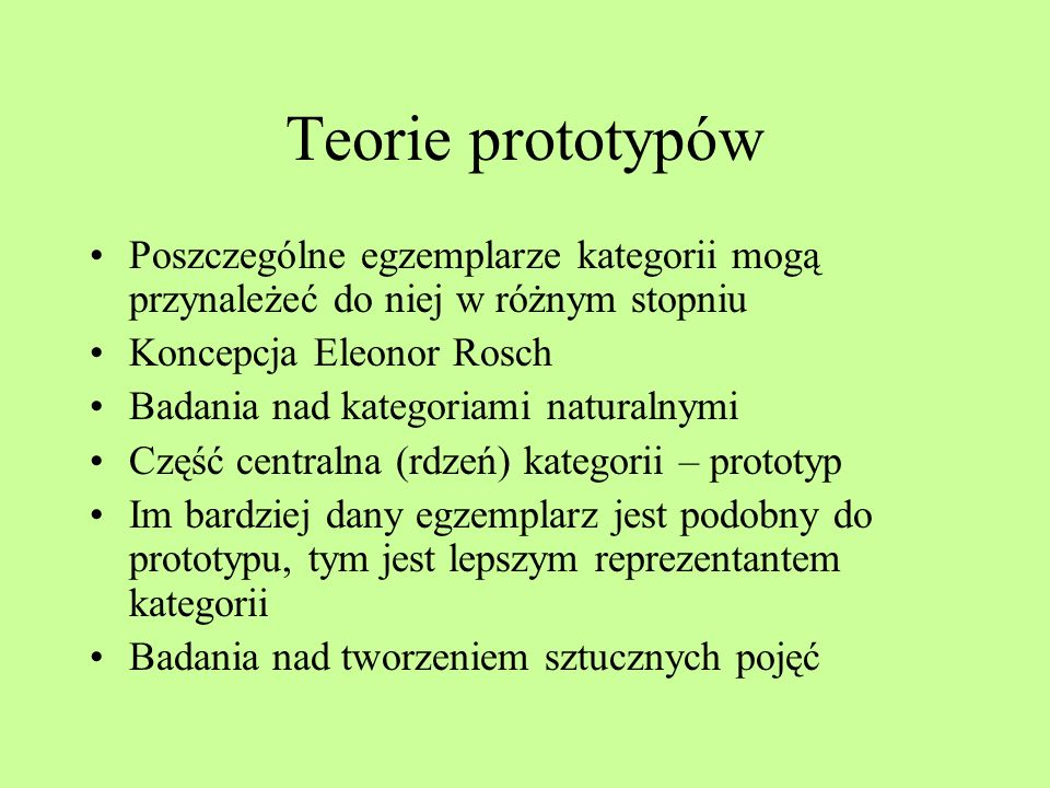 Teorie prototypów Poszczególne egzemplarze kategorii mogą przynależeć do niej w różnym stopniu. Koncepcja Eleonor Rosch.