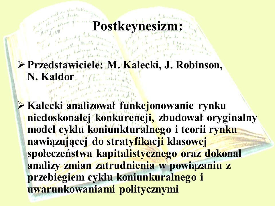 Postkeynesizm: Przedstawiciele: M. Kalecki, J. Robinson, N. Kaldor