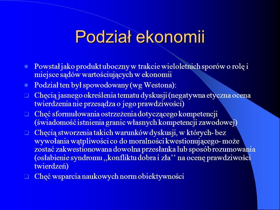 Podział ekonomii Powstał jako produkt uboczny w trakcie wieloletnich sporów o rolę i miejsce sądów wartościujących w ekonomii.