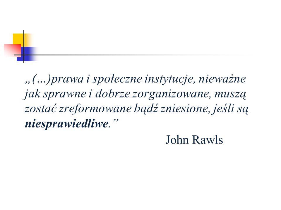 """""""(…)prawa i społeczne instytucje, nieważne jak sprawne i dobrze zorganizowane, muszą zostać zreformowane bądź zniesione, jeśli są niesprawiedliwe. John Rawls"""