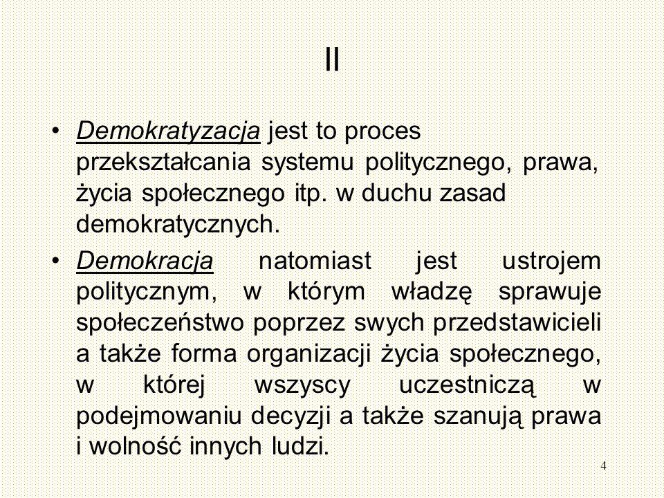 II Demokratyzacja jest to proces przekształcania systemu politycznego, prawa, życia społecznego itp. w duchu zasad demokratycznych.