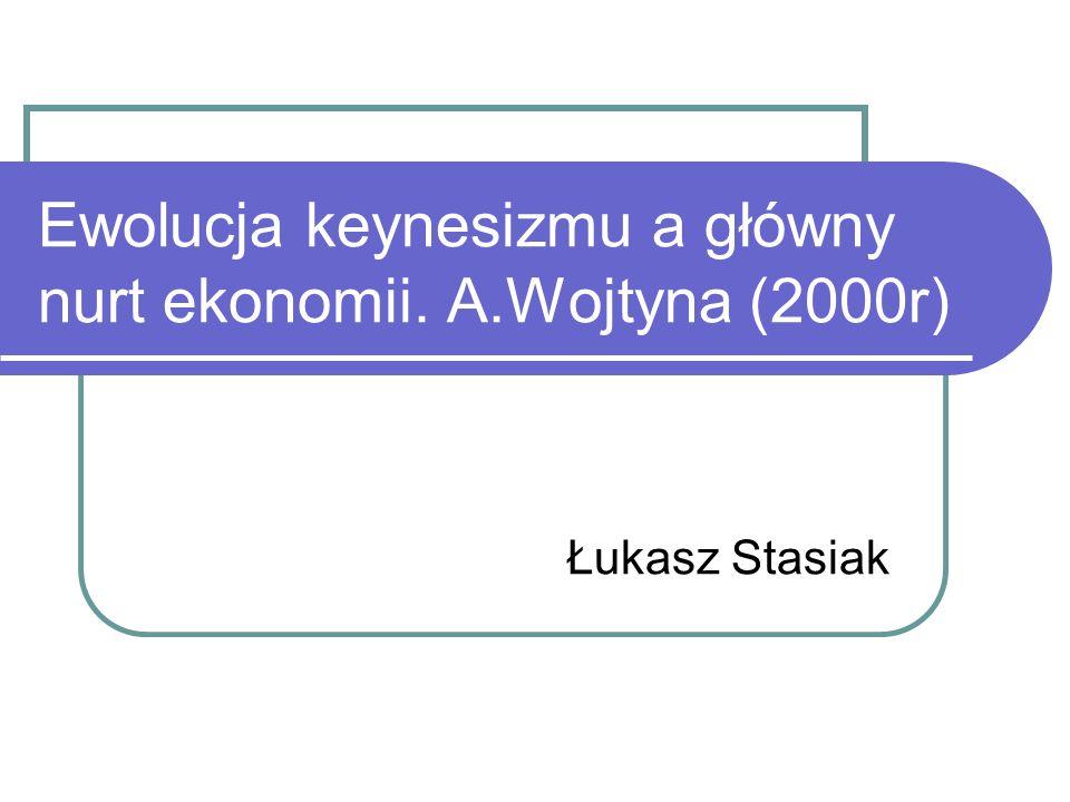 Ewolucja keynesizmu a główny nurt ekonomii. A.Wojtyna (2000r)