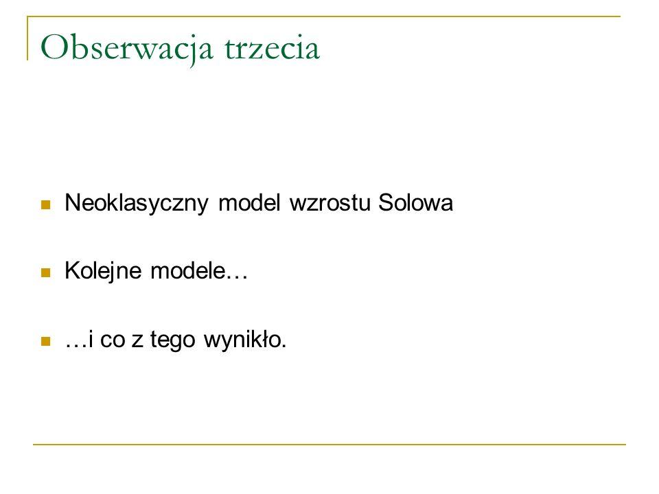 Obserwacja trzecia Neoklasyczny model wzrostu Solowa Kolejne modele…