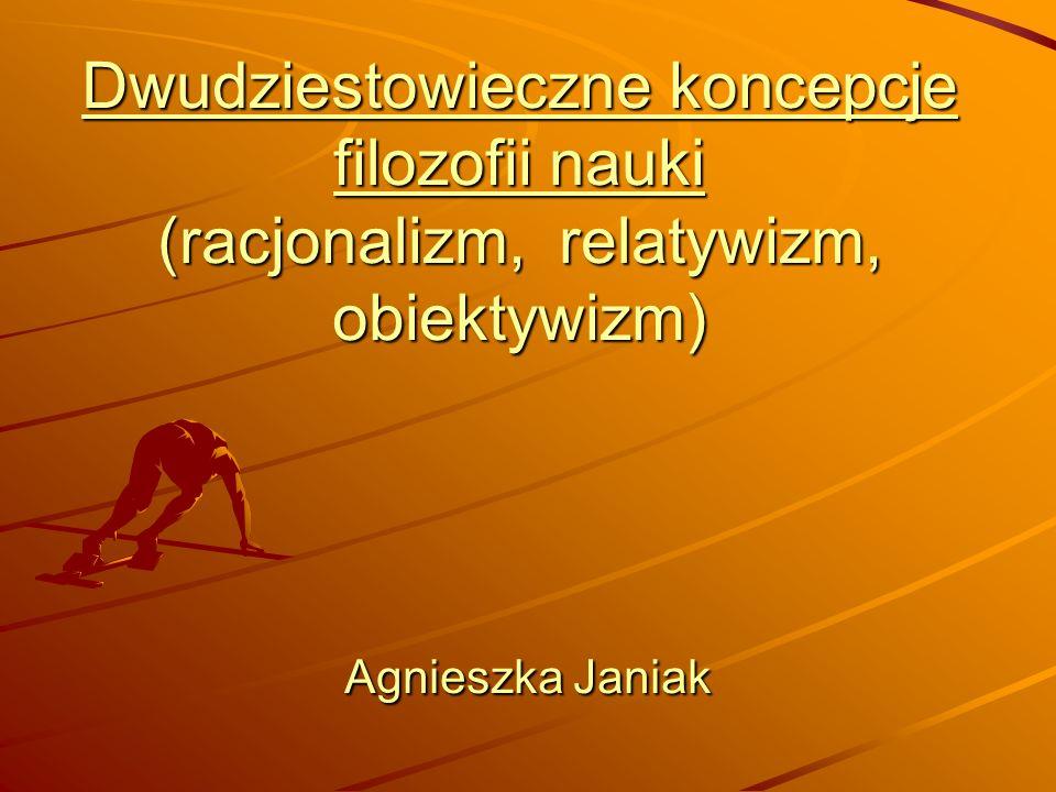 Dwudziestowieczne koncepcje filozofii nauki (racjonalizm, relatywizm, obiektywizm) Agnieszka Janiak