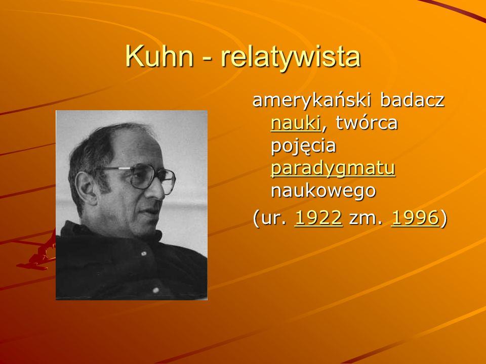 Kuhn - relatywista amerykański badacz nauki, twórca pojęcia paradygmatu naukowego.