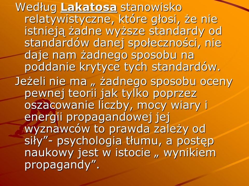 Według Lakatosa stanowisko relatywistyczne, które głosi, że nie istnieją żadne wyższe standardy od standardów danej społeczności, nie daje nam żadnego sposobu na poddanie krytyce tych standardów.