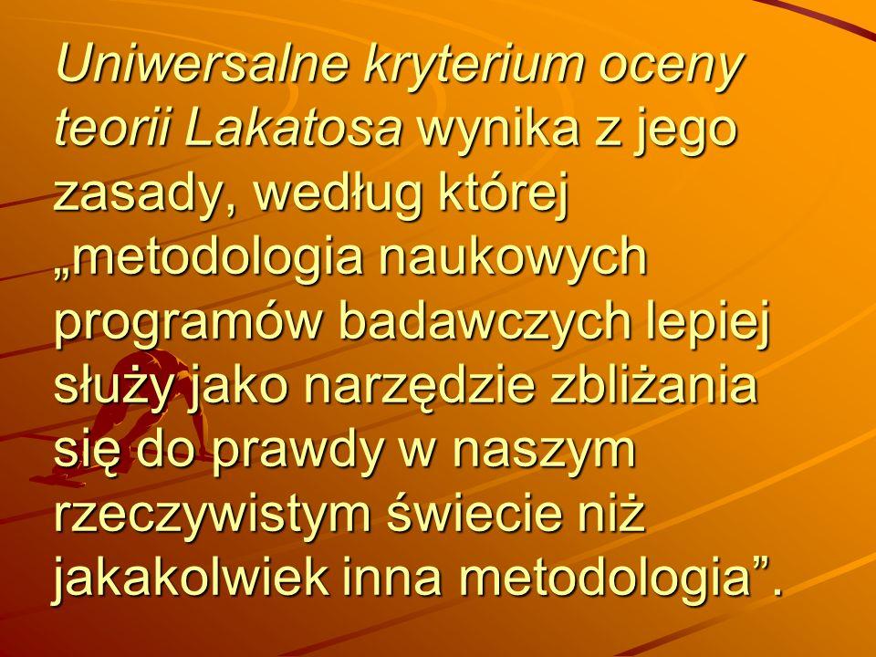 """Uniwersalne kryterium oceny teorii Lakatosa wynika z jego zasady, według której """"metodologia naukowych programów badawczych lepiej służy jako narzędzie zbliżania się do prawdy w naszym rzeczywistym świecie niż jakakolwiek inna metodologia ."""