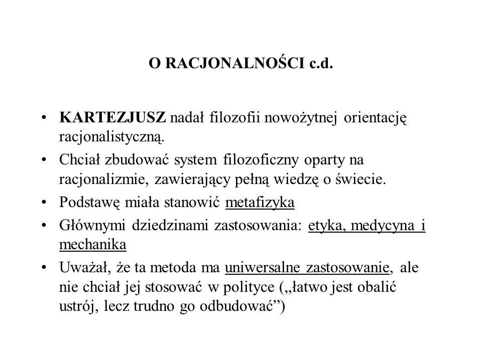 O RACJONALNOŚCI c.d. KARTEZJUSZ nadał filozofii nowożytnej orientację racjonalistyczną.