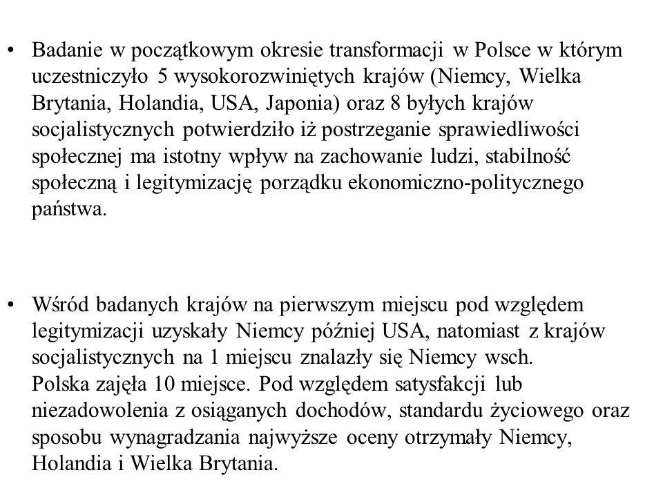 Badanie w początkowym okresie transformacji w Polsce w którym uczestniczyło 5 wysokorozwiniętych krajów (Niemcy, Wielka Brytania, Holandia, USA, Japonia) oraz 8 byłych krajów socjalistycznych potwierdziło iż postrzeganie sprawiedliwości społecznej ma istotny wpływ na zachowanie ludzi, stabilność społeczną i legitymizację porządku ekonomiczno-politycznego państwa.