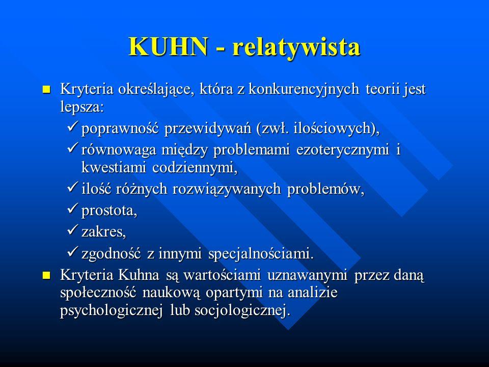 KUHN - relatywistaKryteria określające, która z konkurencyjnych teorii jest lepsza: poprawność przewidywań (zwł. ilościowych),