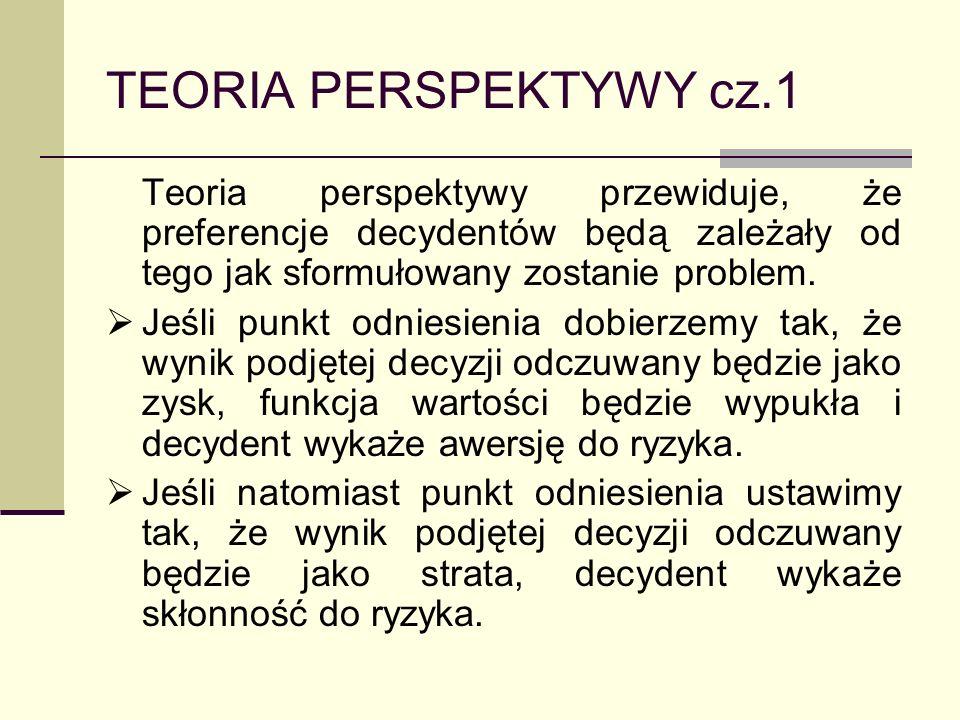 TEORIA PERSPEKTYWY cz.1 Teoria perspektywy przewiduje, że preferencje decydentów będą zależały od tego jak sformułowany zostanie problem.