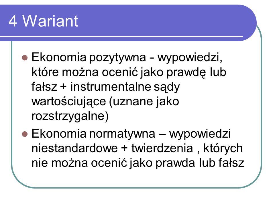 4 Wariant Ekonomia pozytywna - wypowiedzi, które można ocenić jako prawdę lub fałsz + instrumentalne sądy wartościujące (uznane jako rozstrzygalne)