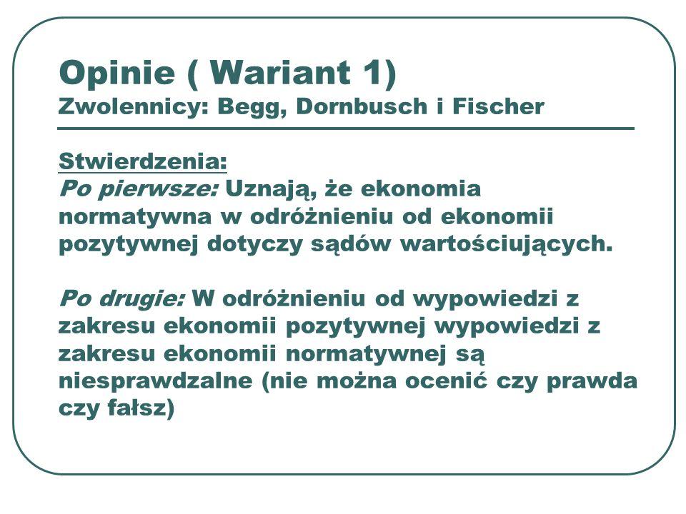 Opinie ( Wariant 1) Zwolennicy: Begg, Dornbusch i Fischer Stwierdzenia: Po pierwsze: Uznają, że ekonomia normatywna w odróżnieniu od ekonomii pozytywnej dotyczy sądów wartościujących.
