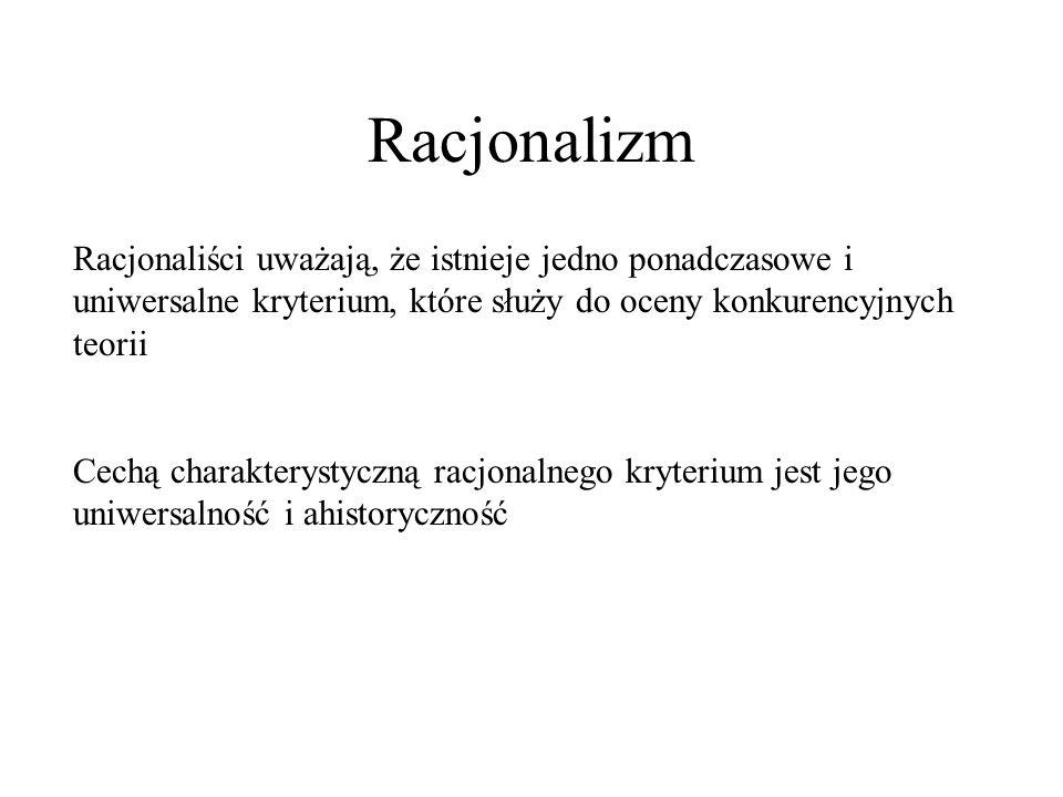 Racjonalizm Racjonaliści uważają, że istnieje jedno ponadczasowe i uniwersalne kryterium, które służy do oceny konkurencyjnych teorii.