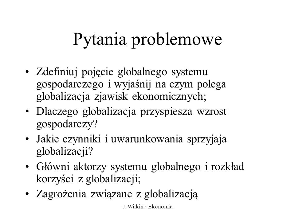 Pytania problemowe Zdefiniuj pojęcie globalnego systemu gospodarczego i wyjaśnij na czym polega globalizacja zjawisk ekonomicznych;