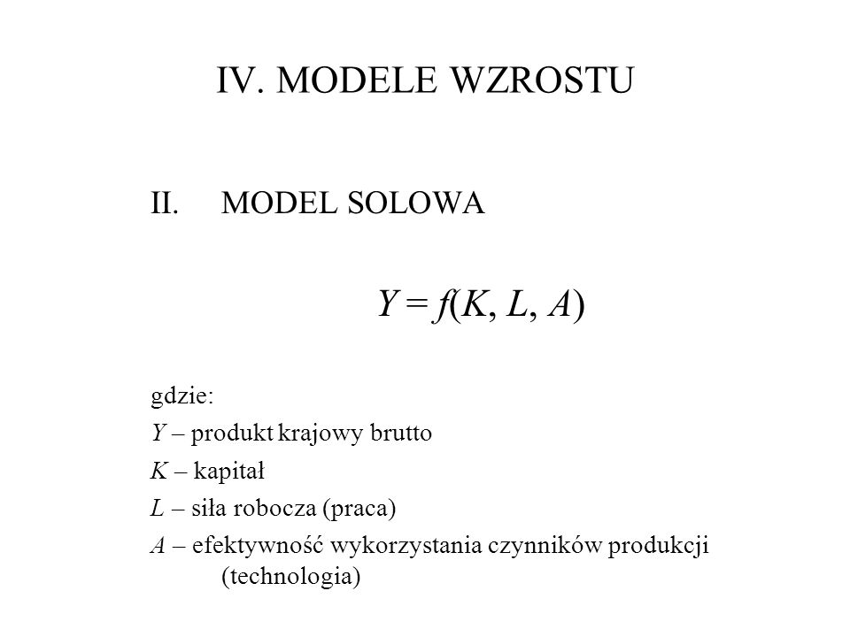 IV. MODELE WZROSTU Y = f(K, L, A) MODEL SOLOWA gdzie: