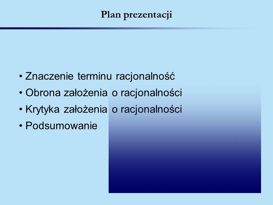 Plan prezentacji Znaczenie terminu racjonalność. Obrona założenia o racjonalności. Krytyka założenia o racjonalności.