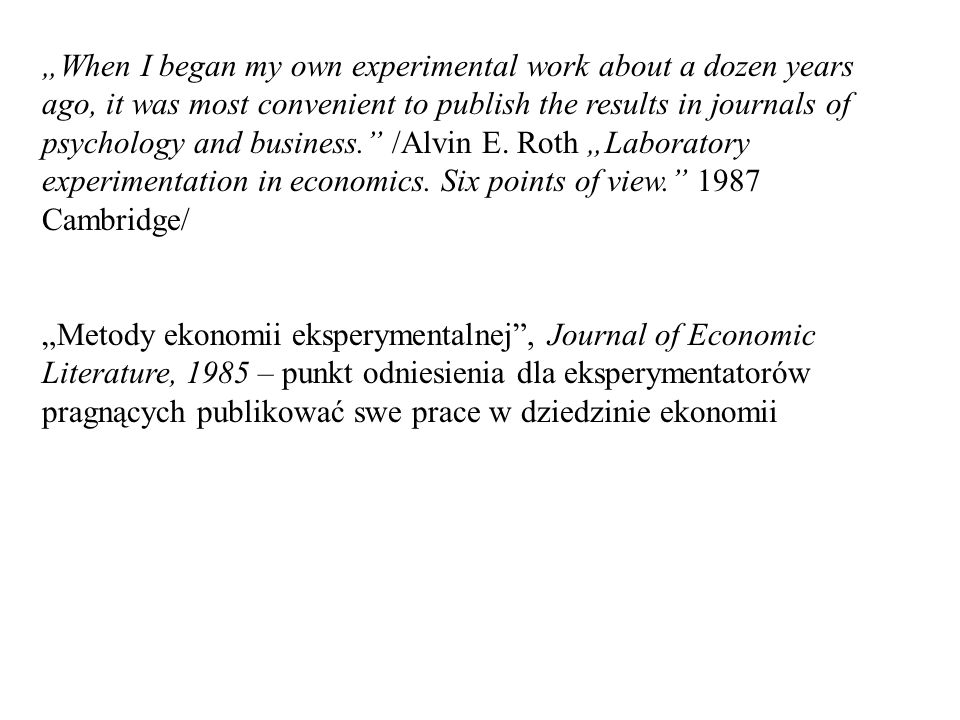 """When I began my own experimental work about a dozen years ago, it was most convenient to publish the results in journals of psychology and business. /Alvin E. Roth ""Laboratory experimentation in economics. Six points of view Cambridge/"