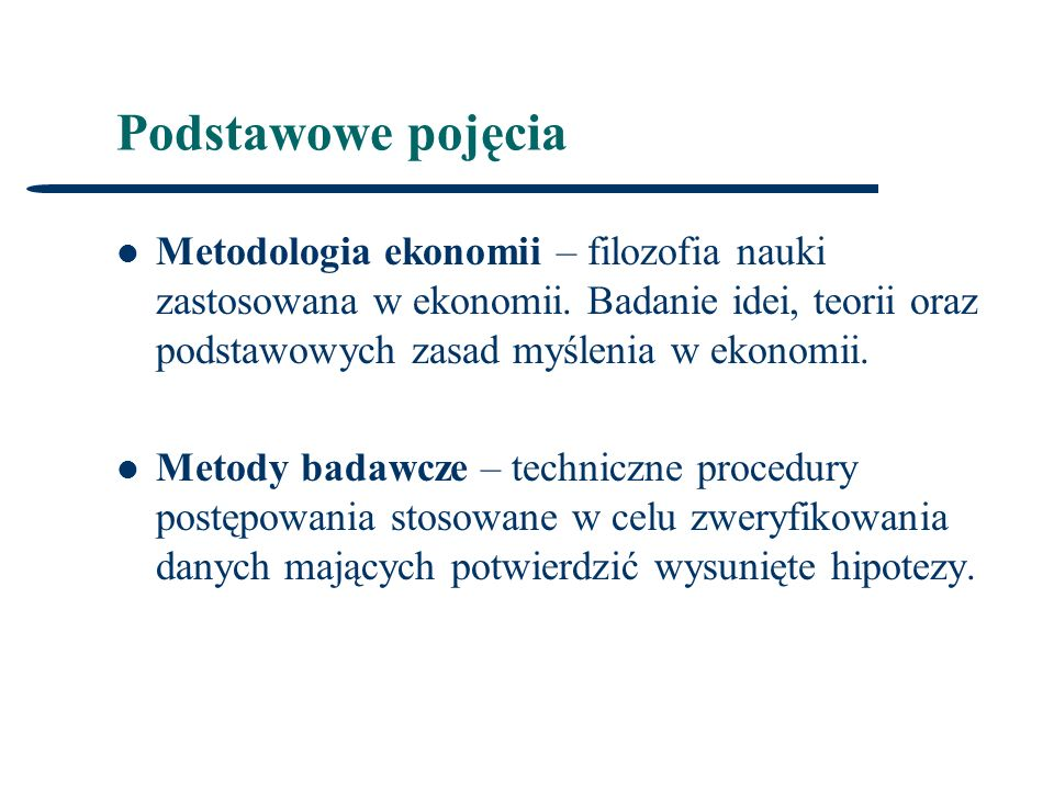 Podstawowe pojęcia Metodologia ekonomii – filozofia nauki zastosowana w ekonomii. Badanie idei, teorii oraz podstawowych zasad myślenia w ekonomii.