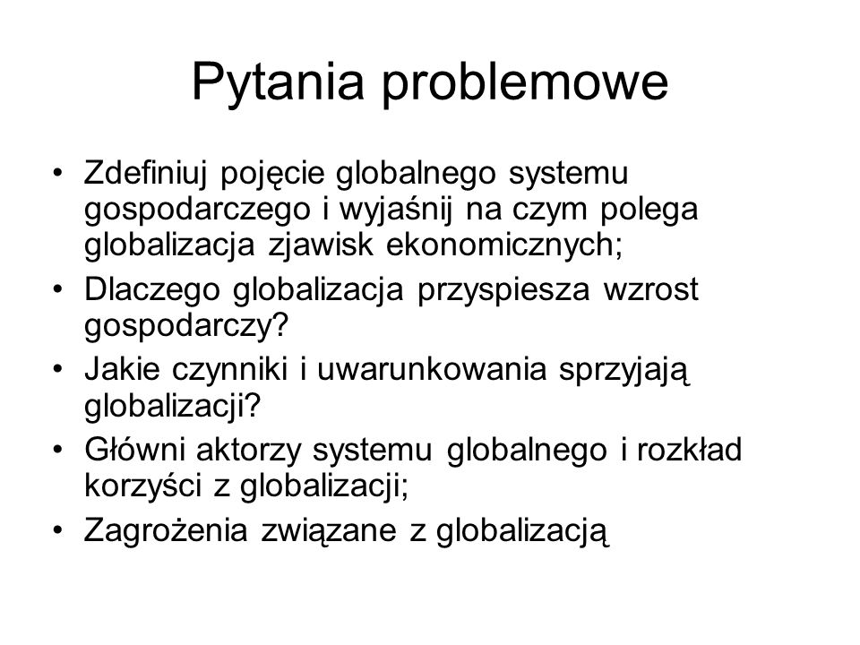 Pytania problemoweZdefiniuj pojęcie globalnego systemu gospodarczego i wyjaśnij na czym polega globalizacja zjawisk ekonomicznych;