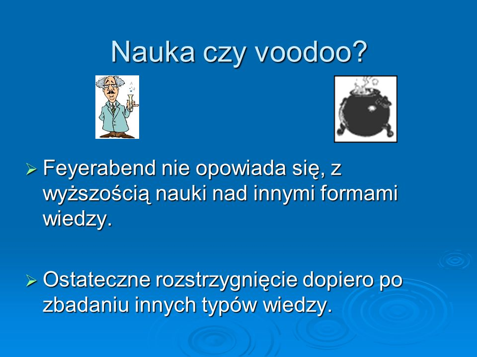 Nauka czy voodoo Feyerabend nie opowiada się, z wyższością nauki nad innymi formami wiedzy.