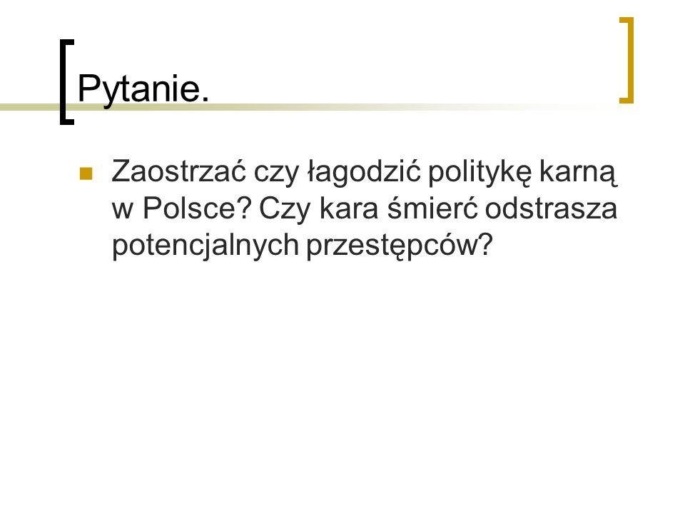 Pytanie. Zaostrzać czy łagodzić politykę karną w Polsce.