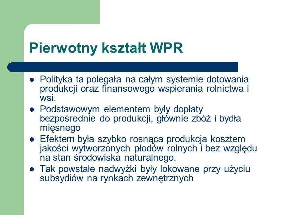 Pierwotny kształt WPR Polityka ta polegała na całym systemie dotowania produkcji oraz finansowego wspierania rolnictwa i wsi.