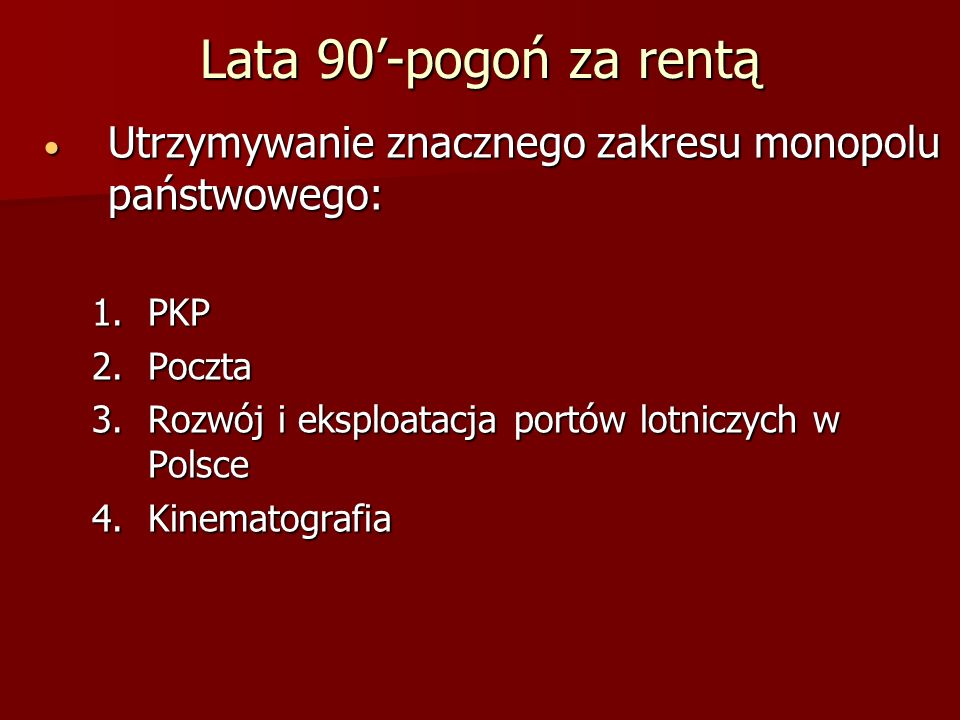 Lata 90'-pogoń za rentą Utrzymywanie znacznego zakresu monopolu państwowego: PKP. Poczta. Rozwój i eksploatacja portów lotniczych w Polsce.