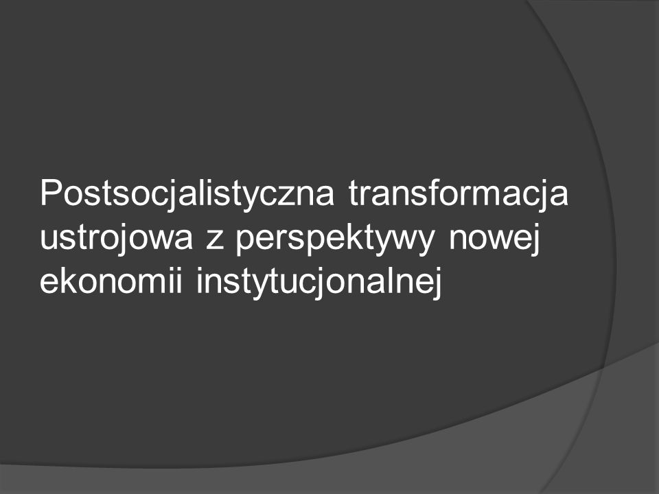 Postsocjalistyczna transformacja ustrojowa z perspektywy nowej ekonomii instytucjonalnej