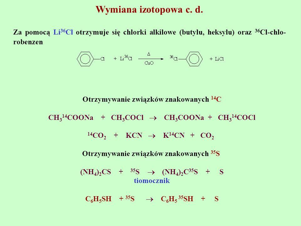 Wymiana izotopowa c. d. Za pomocą Li36Cl otrzymuje się chlorki alkilowe (butylu, heksylu) oraz 36Cl-chlo-robenzen.