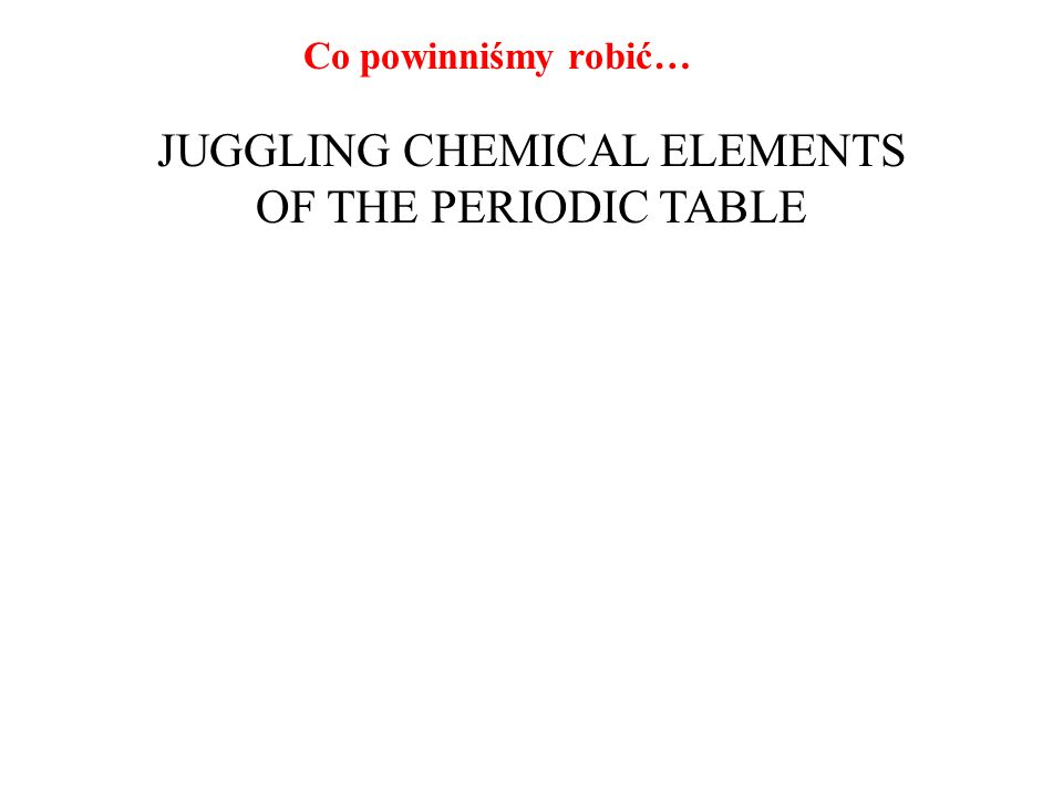 JUGGLING CHEMICAL ELEMENTS OF THE PERIODIC TABLE
