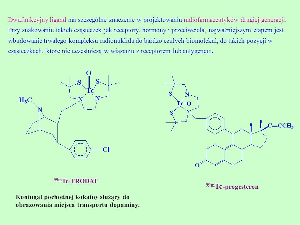 Dwufunkcyjny ligand ma szczególne znaczenie w projektowaniu radiofarmaceutyków drugiej generacji. Przy znakowaniu takich cząsteczek jak receptory, hormony i przeciwciała, najważniejszym etapem jest wbudowanie trwałego kompleksu radionuklidu do bardzo czułych biomolekuł, do takich pozycji w cząsteczkach, które nie uczestniczą w wiązaniu z receptorem lub antygenem.