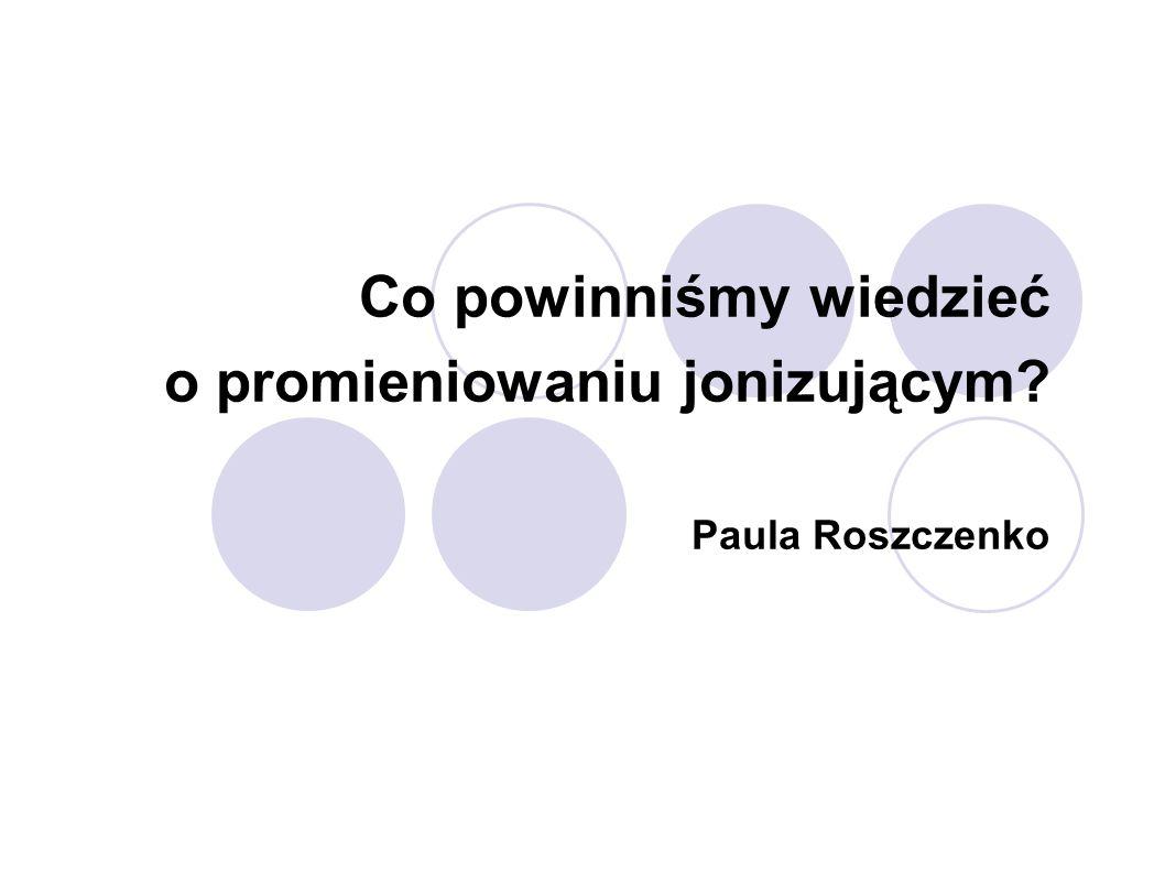 Co powinniśmy wiedzieć o promieniowaniu jonizującym Paula Roszczenko