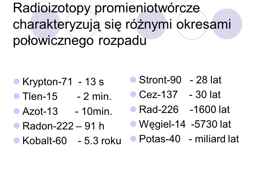 Radioizotopy promieniotwórcze charakteryzują się różnymi okresami połowicznego rozpadu