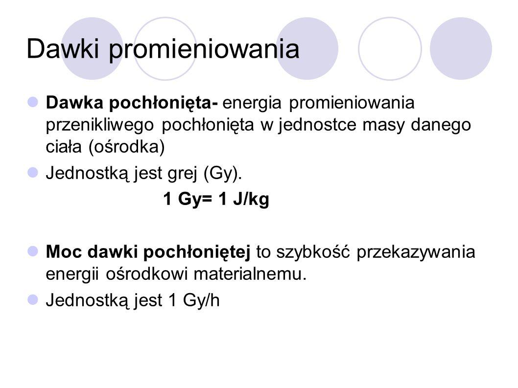 Dawki promieniowania Dawka pochłonięta- energia promieniowania przenikliwego pochłonięta w jednostce masy danego ciała (ośrodka)