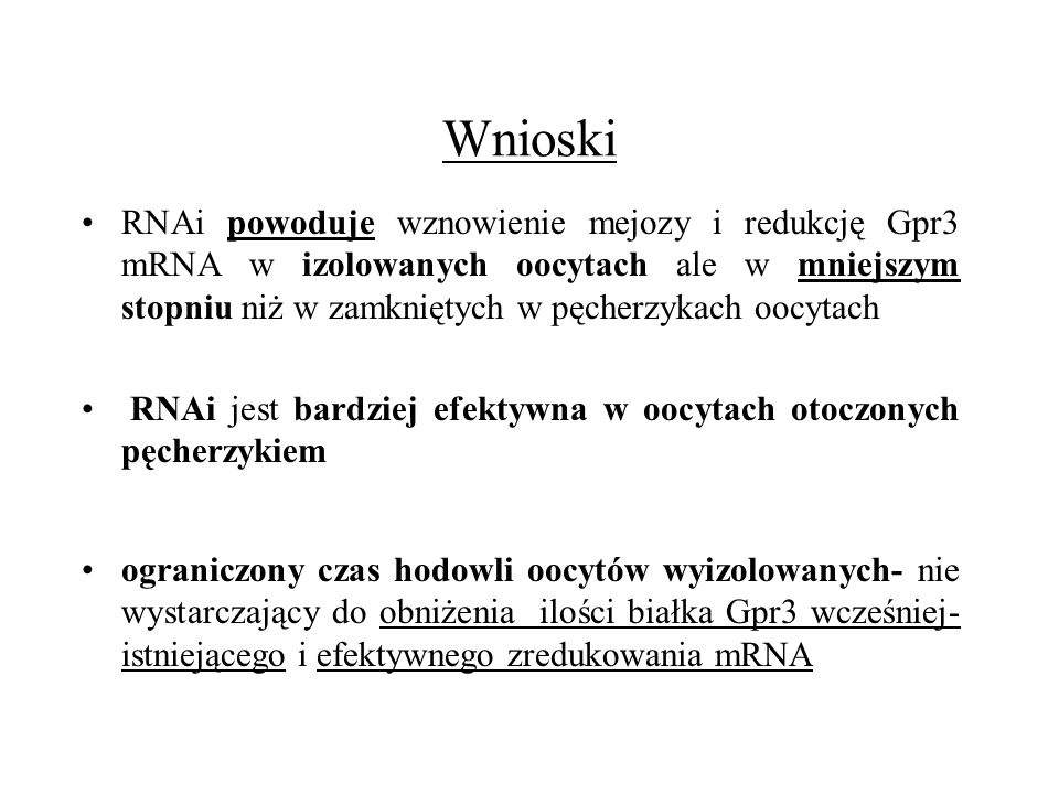 Wnioski RNAi powoduje wznowienie mejozy i redukcję Gpr3 mRNA w izolowanych oocytach ale w mniejszym stopniu niż w zamkniętych w pęcherzykach oocytach.