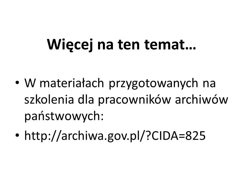 Więcej na ten temat… W materiałach przygotowanych na szkolenia dla pracowników archiwów państwowych:
